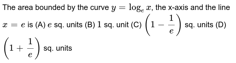 The area bounded by the curve `y=log_ex`, the x-axis and the line `x=e` is (A) `e` sq. units (B) `1` sq. unit (C) `(1-1/e)` sq. units (D) `(1+1/e)` sq. units