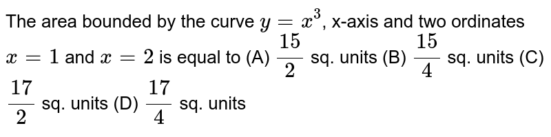 The area bounded by the curve `y=x^3`, x-axis and two ordinates `x=1` and `x=2` is equal to (A) `15/2` sq. units (B) `15/4` sq. units (C) `17/2` sq. units (D) `17/4` sq. units