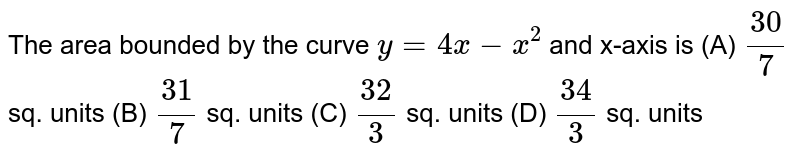 The area bounded by the curve `y=4x-x^2` and x-axis is (A) `30/7` sq. units (B) `31/7` sq. units (C) `32/3` sq. units (D) `34/3` sq. units