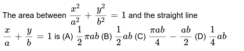 The area between `x^2/a^2+y^2/b^2=1` and the straight line `x/a+y/b=1` is (A) `1/2piab` (B) `1/2ab` (C) `(piab)/4-(ab)/2` (D) `1/4ab`