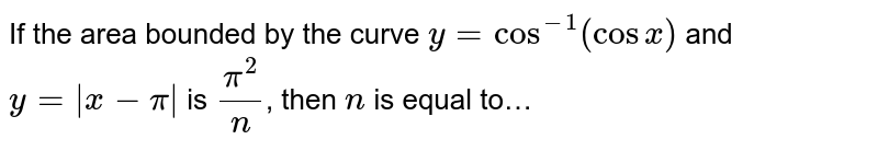 If the area bounded by the curve `y=cos^-1(cosx)` and `y= x-pi ` is `pi^2/n`, then `n` is equal to…