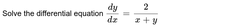 Solve the differential equation `dy/dx=2/(x+y)`