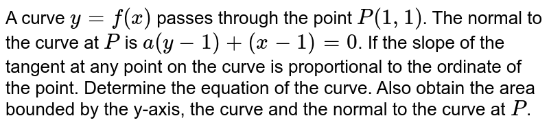 A curve `y=f(x)` passes through the point `P(1,1)`. The normal to the curve at `P` is `a(y-1)+(x-1)=0`. If the slope of the tangent at any point on the curve is proportional to the ordinate of the point. Determine the equation of the curve. Also obtain the area bounded by the y-axis, the curve and the normal to the curve at `P`.