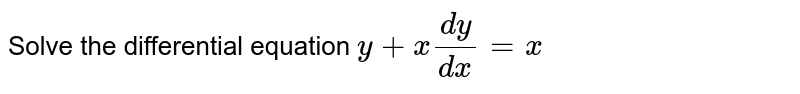 Solve the differential equation `y+x dy/dx=x`