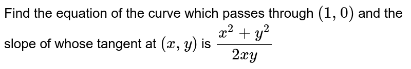 Find the equation of the curve which passes through `(1,0)` and the slope of whose tangent at `(x,y)` is `(x^2+y^2)/(2xy)`