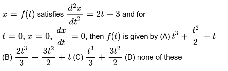 `x=f(t)` satisfies `(d^2x)/dt^2=2t+3` and for `t=0, x=0, dx/dt=0`, then `f(t)` is given by (A) `t^3+t^2/2+t` (B) `(2t^3)/3+(3t^2)/2+t` (C) `t^3/3+(3t^2)/2` (D) none of these