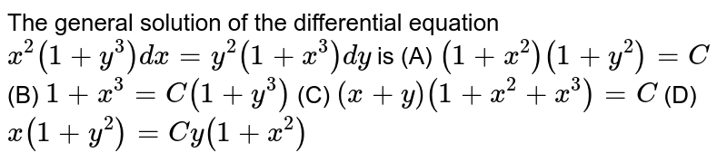 The general solution of the differential equation `x^2(1+y^3)dx=y^2(1+x^3)dy` is (A) `(1+x^2)(1+y^2)=C` (B) `1+x^3=C(1+y^3)` (C) `(x+y)(1+x^2+x^3)=C` (D) `x(1+y^2)=Cy(1+x^2)`
