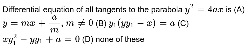 Differential equation of all tangents to the parabola `y^2=4ax` is (A) `y=mx+a/m , m!=0` (B) `y_1(yy_1-x)=a` (C) `xy_1^2-yy_1+a=0` (D) none of these
