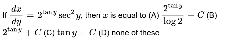 If `dx/dy=2^(tany) sec^2y`, then `x` is equal to (A) `2^(tany)/log2+C` (B) `2^(tany)+C` (C) `tany+C` (D) none of these