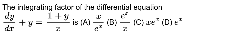 The integrating factor of the differential equation `dy/dx+y=(1+y)/x` is (A) `x/e^x` (B) `e^x/x` (C) `xe^x` (D) `e^x`
