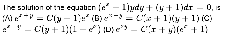 The solution of the equation `(e^x+1)ydy+(y+1)dx=0`, is (A) `e^(x+y)=C(y+1)e^x` (B) `e^(x+y)=C(x+1)(y+1)` (C) `e^(x+y)=C(y+1)(1+e^x)` (D) `e^(xy)=C(x+y)(e^x+1)`