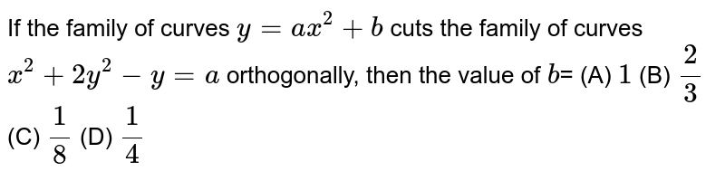 If the family of curves `y=ax^2+b` cuts the family of curves `x^2+2y^2-y=a` orthogonally, then the value of `b`= (A) `1` (B) `2/3` (C) `1/8` (D) `1/4`