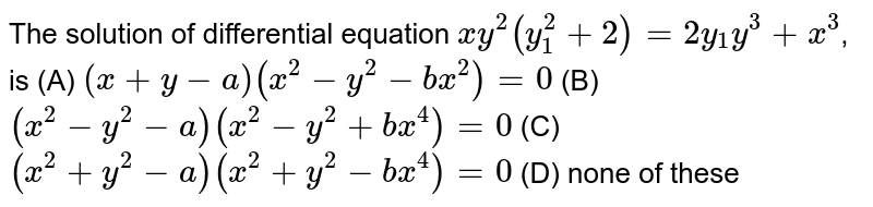 The solution of differential equation `xy^2(y_1^2+2)=2y_1y^3+x^3`, is (A) `(x+y-a)(x^2-y^2-bx^2)=0` (B) `(x^2-y^2-a)(x^2-y^2+bx^4)=0` (C) `(x^2+y^2-a)(x^2+y^2-bx^4)=0` (D) none of these