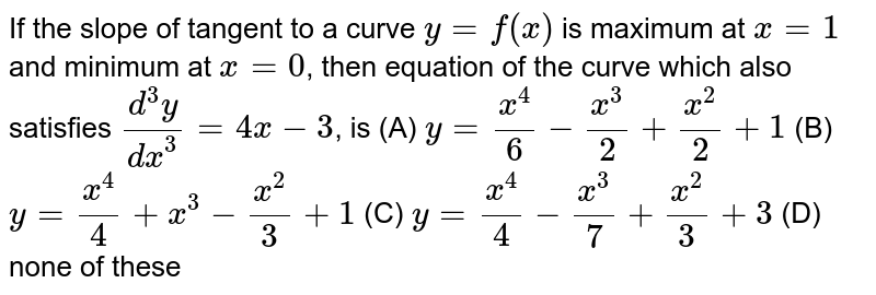 If the slope of tangent to a curve `y=f(x)` is maximum at `x=1` and minimum at `x=0`, then equation of the curve which also satisfies `(d^3y)/dx^3=4x-3`, is (A) `y=x^4/6-x^3/2+x^2/2+1` (B) `y=x^4/4+x^3-x^2/3+1` (C) `y=x^4/4-x^3/7+x^2/3+3` (D) none of these