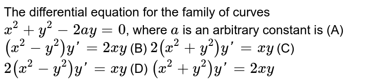 The differential equation for the family of curves `x^2+y^2-2ay=0`, where `a` is an arbitrary constant is (A) `(x^2-y^2)y'=2xy` (B) `2(x^2+y^2)y'=xy` (C) `2(x^2-y^2)y'=xy` (D) `(x^2+y^2)y'=2xy`