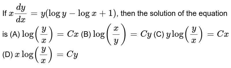 If `x dy/dx=y(logy-logx+1)`, then the solution of the equation is (A) `log(y/x)=Cx` (B) `log(x/y)=Cy` (C) `ylog(y/x)=Cx` (D) `xlog(y/x)=Cy`