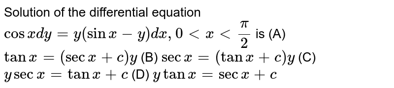 Solution of the differential equation `cosxdy=y(sinx-y)dx, 0 lt x lt pi/2` is (A) `tanx=(secx+c)y` (B) `secx=(tanx+c)y` (C) `ysecx=tanx+c` (D) `ytanx=secx+c`