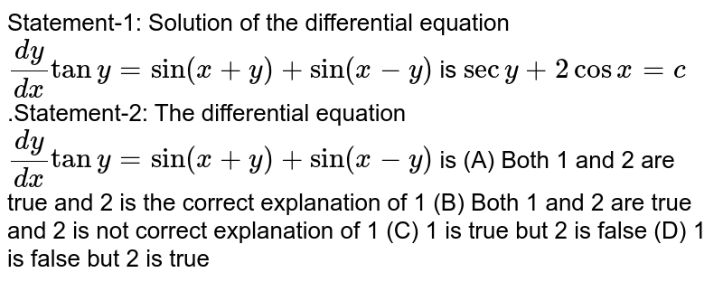 Statement-1: Solution of the differential equation `dy/dx tany=sin(x+y)+sin(x-y)` is `secy+2cosx=c`.Statement-2: The differential equation `dy/dx tany=sin(x+y)+sin(x-y)` is (A) Both 1 and 2 are true and 2 is the correct explanation of 1 (B) Both 1 and 2 are true and 2 is not correct explanation of 1 (C) 1 is true but 2 is false (D) 1 is false but 2 is true