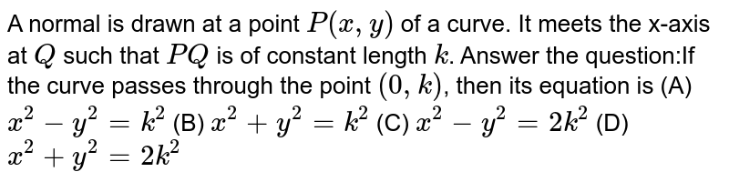 A normal is drawn at a point `P(x,y)` of a curve. It meets the x-axis at `Q` such that `PQ` is of constant length `k`. Answer the question:If the curve passes through the point `(0,k)`, then its equation is (A) `x^2-y^2=k^2` (B) `x^2+y^2=k^2` (C) `x^2-y^2=2k^2` (D) `x^2+y^2=2k^2`