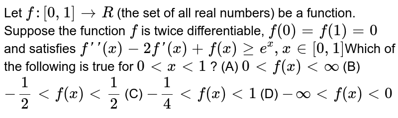 Let `f:[0,1]rarrR` (the set of all real numbers) be a function. Suppose the function `f` is twice differentiable, `f(0)=f(1)=0` and satisfies `f''(x)-2f'(x)+f(x) ge e^x, x in [0,1]`Which of the following is true for `0 lt x lt 1` ? (A) `0 lt f(x) lt oo` (B) `-1/2 lt f(x) lt 1/2` (C) `-1/4 lt f(x) lt 1` (D) `-oo lt f(x) lt 0`