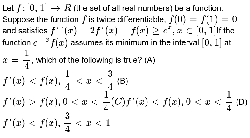 Let `f:[0,1]rarrR` (the set of all real numbers) be a function. Suppose the function `f` is twice differentiable, `f(0)=f(1)=0` and satisfies `f''(x)-2f'(x)+f(x) ge e^x, x in [0,1]`If the function `e^(-x)f(x)` assumes its minimum in the interval `[0,1]` at `x=1/4`, which of the following is true? (A) `f'(x) lt f(x), 1/4 lt x lt 3/4` (B) `f'(x) gt f(x), 0 ltxlt1/4 (C) f'(x) lt f(x), 0 lt x lt 1/4` (D) `f'(x) lt f(x), 3/4 lt x lt 1`