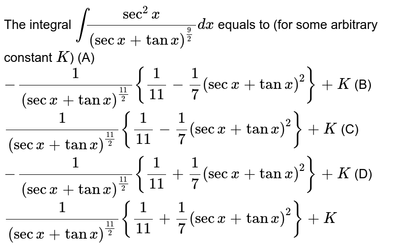 The integral `int (sec^2x)/(secx+tanx)^(9/2)dx` equals to (for some arbitrary constant `K`) (A) `-1/(secx+tanx)^(11/2){1/11-1/7(secx+tanx)^2}+K` (B) `1/(secx+tanx)^(11/2){1/11-1/7(secx+tanx)^2}+K` (C) `-1/(secx+tanx)^(11/2){1/11+1/7(secx+tanx)^2}+K` (D) `1/(secx+tanx)^(11/2){1/11+1/7(secx+tanx)^2}+K`