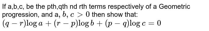 If a,b,c, be the pth,qth nd rth terms respectively of a Geometric progression, and a`,b,cgt0` then show that: `(q-r)loga+(r-p)logb+(p-q)logc=0`