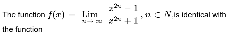 The function  `f(x) = Lim_(n->oo)(x^(2n)-1)/(x^(2n)+1) , n in N`,is identical with the function