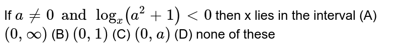 If `a!=0 and log_x (a^2+1)lt0` then x lies in the interval (A) `(0,oo)` (B) `(0,1)` (C) `(0,a)` (D) none of these