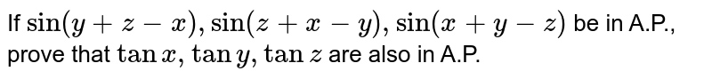 If `sin(y+z-x), sin (z+x-y), sin (x+y-z)` be in A.P., prove that `tanx, tany, tanz` are also in A.P.