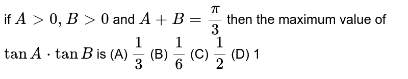 if `Agt0,Bgt0` and `A+B=pi/3` then the maximum value of` tanA*tanB` is (A) `1/3` (B) `1/6` (C) `1/2` (D) 1