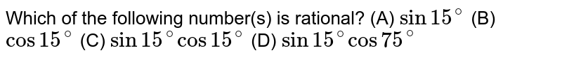Which of the following number(s) is rational? (A) `sin 15^@` (B) `cos15^@` (C) `sin15^@cos15^@` (D) `sin15^@cos75^@`