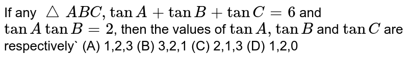 If any `triangle ABC, tanA+tanB+tanC=6` and `tanAtanB=2`, then the values of `tanA, tanB` and `tanC` are respectively` (A) 1,2,3 (B) 3,2,1 (C) 2,1,3 (D) 1,2,0