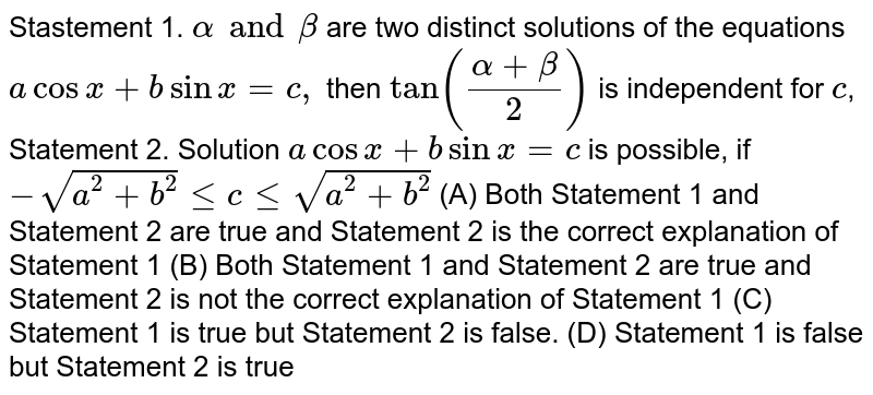 Stastement 1. `alpha and beta` are two distinct solutions of the equations `a cosx+b sin x=c,` then `tan ((alpha+beta)/2)` is independent for `c`, Statement 2. Solution `acosx+bsinx=c` is possible, if `-sqrt(a^2+b^2)leclesqrt(a^2+b^2)` (A) Both Statement 1 and Statement 2 are true and Statement 2 is the correct explanation of Statement 1 (B) Both Statement 1 and Statement 2 are true and Statement 2 is not the correct explanation of Statement 1 (C) Statement 1 is true but Statement 2 is false. (D) Statement 1 is false but Statement 2 is true