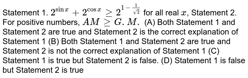 Statement 1. `2^(sinx)+2^(cosx)ge 2^(1-1/sqrt(2))` for all real `x`, Statement 2. For positive numbers, `AMgeG.M.` (A) Both Statement 1 and Statement 2 are true and Statement 2 is the correct explanation of Statement 1 (B) Both Statement 1 and Statement 2 are true and Statement 2 is not the correct explanation of Statement 1 (C) Statement 1 is true but Statement 2 is false. (D) Statement 1 is false but Statement 2 is true