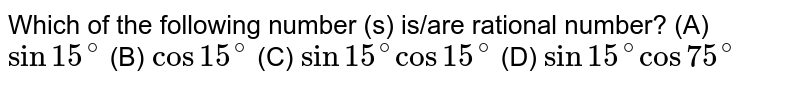 Which of the following number (s) is/are rational number? (A) `sin 15^@` (B) `cos15^@` (C) `sin15^@ cos15^@` (D) `sin15^@ cos 75^@`