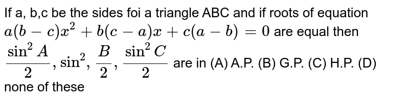 If a, b,c be the sides foi a triangle ABC and if roots of equation `a(b-c)x^2+b(c-a)x+c(a-b)=0` are equal then `sin^2 A/2, sin^2, B/2, sin^2 C/2` are in (A) A.P. (B) G.P. (C) H.P. (D) none of these