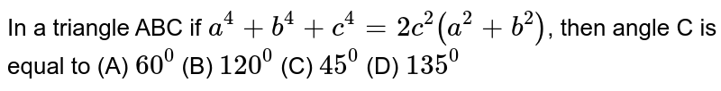 In a triangle ABC if `a^4+b^4+c^4=2c^2(a^2+b^2)`, then angle C is equal to (A) `60^0` (B) `120^0` (C) `45^0` (D) `135^0`