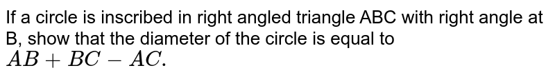 If a circle is inscribed in right angled triangle ABC with right angle at B, show that the diameter of the circle is equal to `AB+BC-AC.`