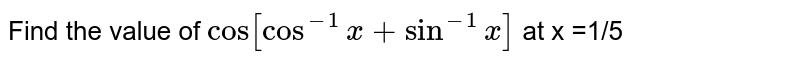 Find the value of `cos[cos^-1 x+sin^-1 x]` at x =1/5