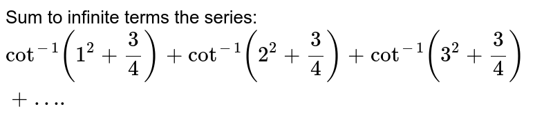 Sum to infinite terms the series: `cot^-1(1^2+ 3/4)+cot^-1 (2^2+3/4)+cot^-1 (3^2+3/4)+….`