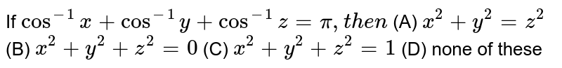 If `cos^-1x+cos^-1y+cos^-1 z=pi, then ` (A) `x^2+y^2=z^2` (B) `x^2+y^2+z^2=0` (C) `x^2+y^2+z^2=1` (D) none of these