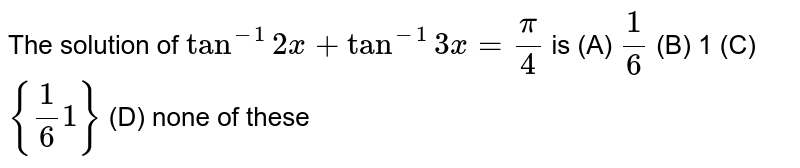 The solution of `tan^-1 2x+tan^-1 3x= pi/4 ` is (A) `1/6` (B) 1 (C) `{1/6 1}` (D) none of these