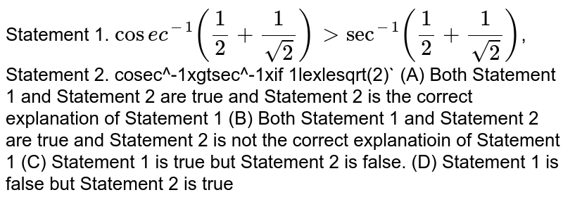 Statement 1. `cosec^-1 (1/2+1/sqrt(2))gtsec^-1 (1/2+1/sqrt(2))`, Statement 2. cosec^-1xgtsec^-1xif 1lexlesqrt(2)` (A) Both Statement 1 and Statement 2 are true and Statement 2 is the correct explanation of Statement 1 (B) Both Statement 1 and Statement 2 are true and Statement 2 is not the correct explanatioin of Statement 1 (C) Statement 1 is true but Statement 2 is false. (D) Statement 1 is false but Statement 2 is true