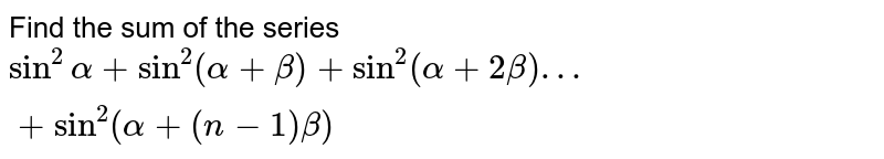 Find the sum of the series `sin^2alpha+sin^2(alpha+beta)+sin^2(alpha+2beta)…+sin^2(alpha +(n-1) beta)`