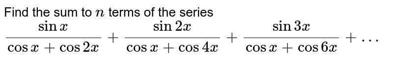 Find the sum to `n` terms of the series `(sinx)/(cosx+cos2x)+(sin2x)/(cosx+cos4x)+(sin3x)/(cosx+cos6x)+…`