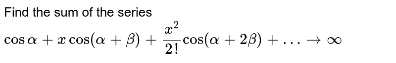 Find the sum of the series `cosalpha+x cos(alpha+beta)+ x^2/(2!)cos(alpha+2beta)+…to oo`