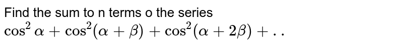 Find the sum to n terms o the series `cos^2 alpha+cos^2(alpha+beta)+cos^2(alpha+2beta)+..`