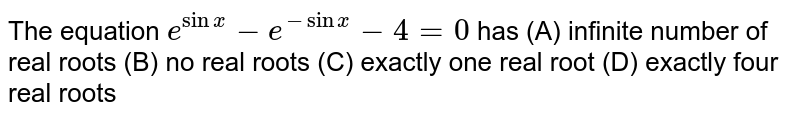 The equation `e^(sinx)-e^(-sinx)-4=0` has (A) infinite number of real roots (B) no real roots (C) exactly one real root (D) exactly four real roots