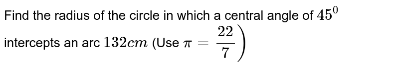 """Find the radius of the circle in which a central angle of `45^0""""` intercepts an arc `132cm`   (Use ` pi=22/7)`"""